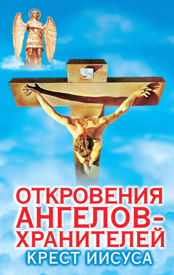 Ренат Гарифзянов Откровения ангелов-хранителей. Крест Иисуса р гарифзянов л панова откровения ангелов хранителей путь иисуса