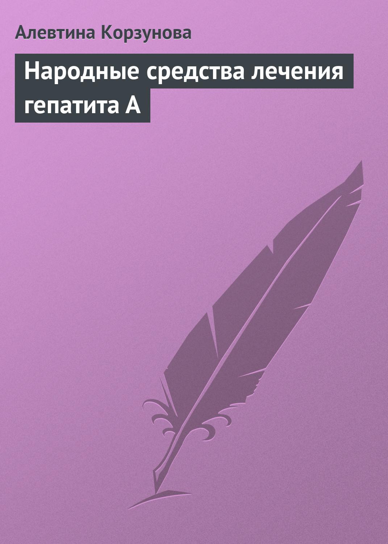 Алевтина Корзунова Народные средства лечения гепатита А алевтина корзунова отложения солей и народные средства
