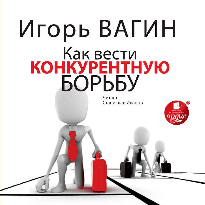 Игорь Вагин Как вести конкурентную борьбу