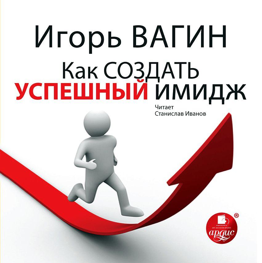 Игорь Вагин Как создать успешный имидж