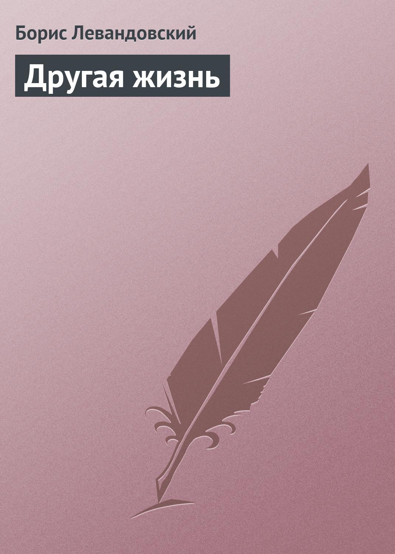 Борис Левандовский Другая жизнь