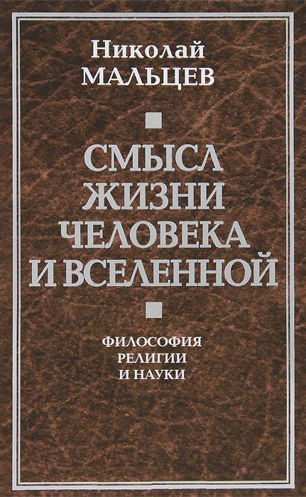 Николай Мальцев Смысл жизни человека и вселенной. Философия религии и науки