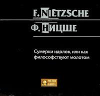 Фридрих Вильгельм Ницше Сумерки идолов, или как философствуют молотом