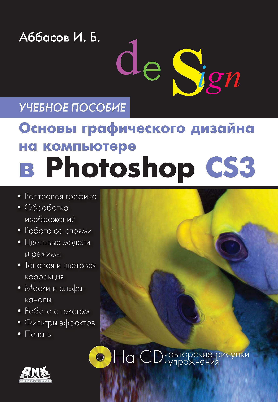 И. Б. Аббасов Основы графического дизайна на компьютере в Photoshop CS3. Учебное пособие самоучитель photoshop cs3 cd