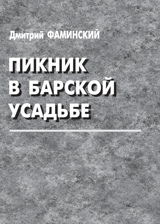 Дмитрий Фаминский Пикник в барской усадьбе (сборник) дмитрий фаминский торговцы впечатлениями