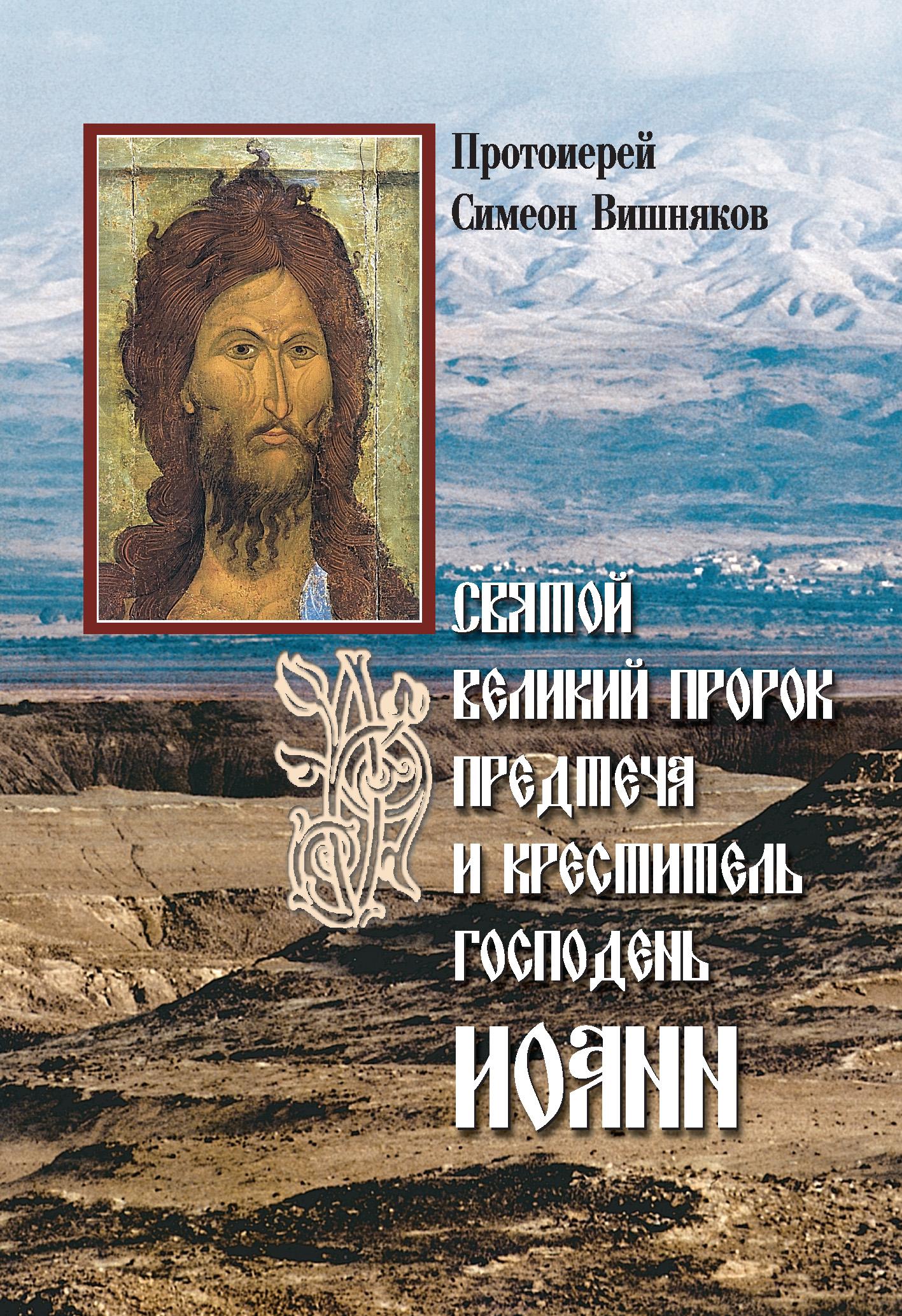 Протоиерей Симеон Вишняков Святой Великий Пророк Предтеча и Креститель Господень Иоанн