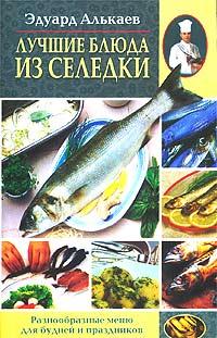 Эдуард Николаевич Алькаев Лучшие блюда из селедки. Разнообразные меню для будней и праздников алькаев э блюда из яиц
