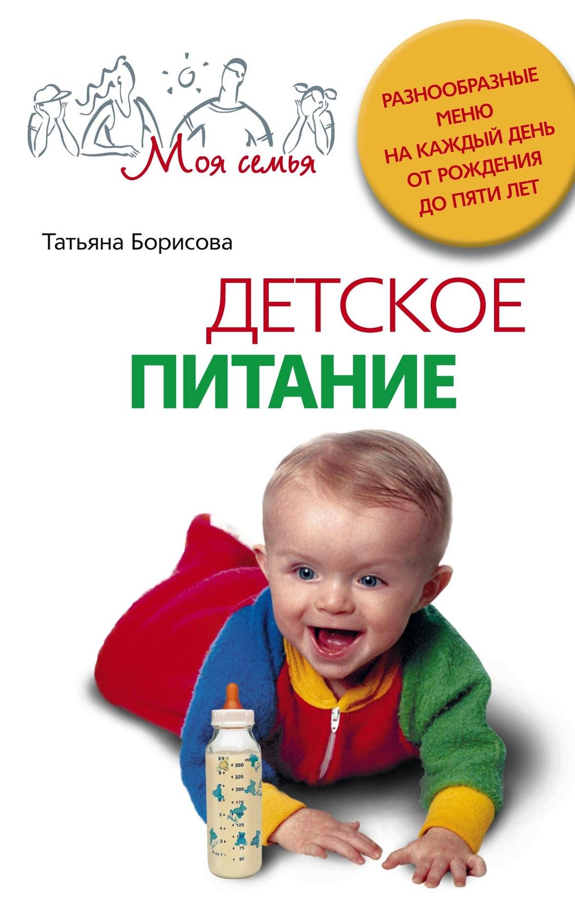 Татьяна Борисова Детское питание. Разнообразные меню на каждый день от рождения до пяти лет