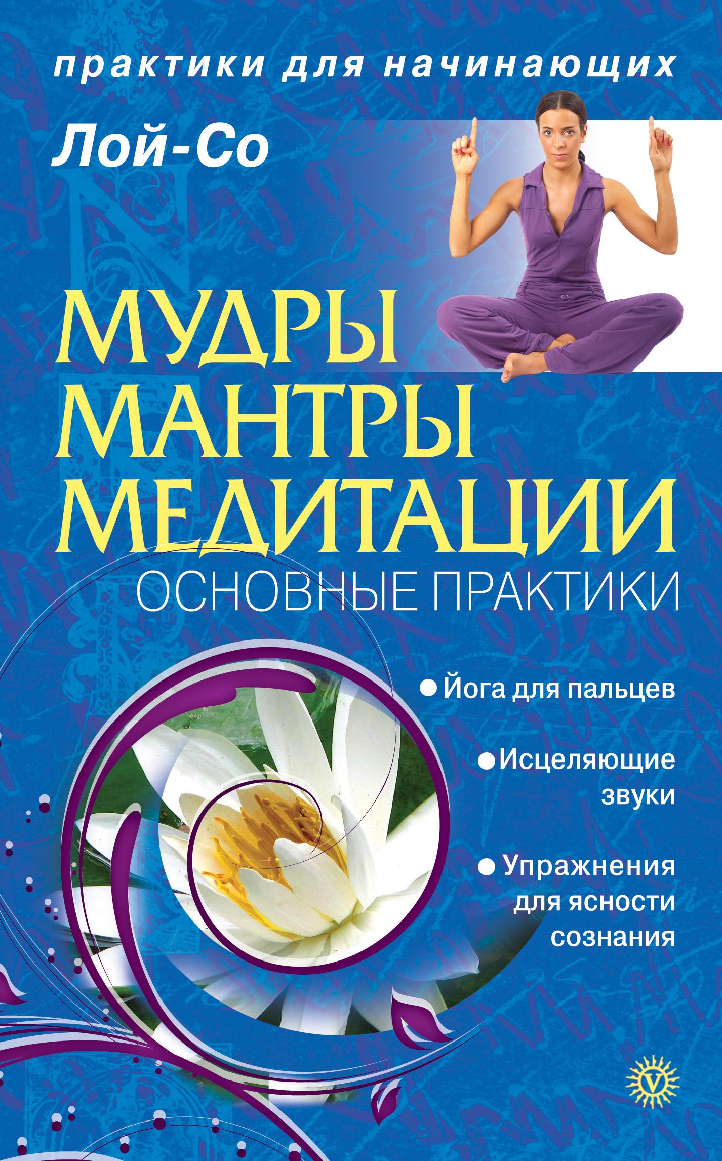 Лой-Со Мудры. Мантры. Медитации. Основные практики и шен мудры и мантры для здоровья успеха любви