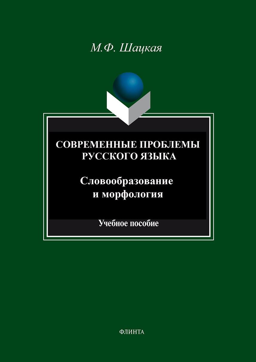 М. Ф. Шацкая Современные проблемы русского языка. Словообразование и морфология: учебное пособие