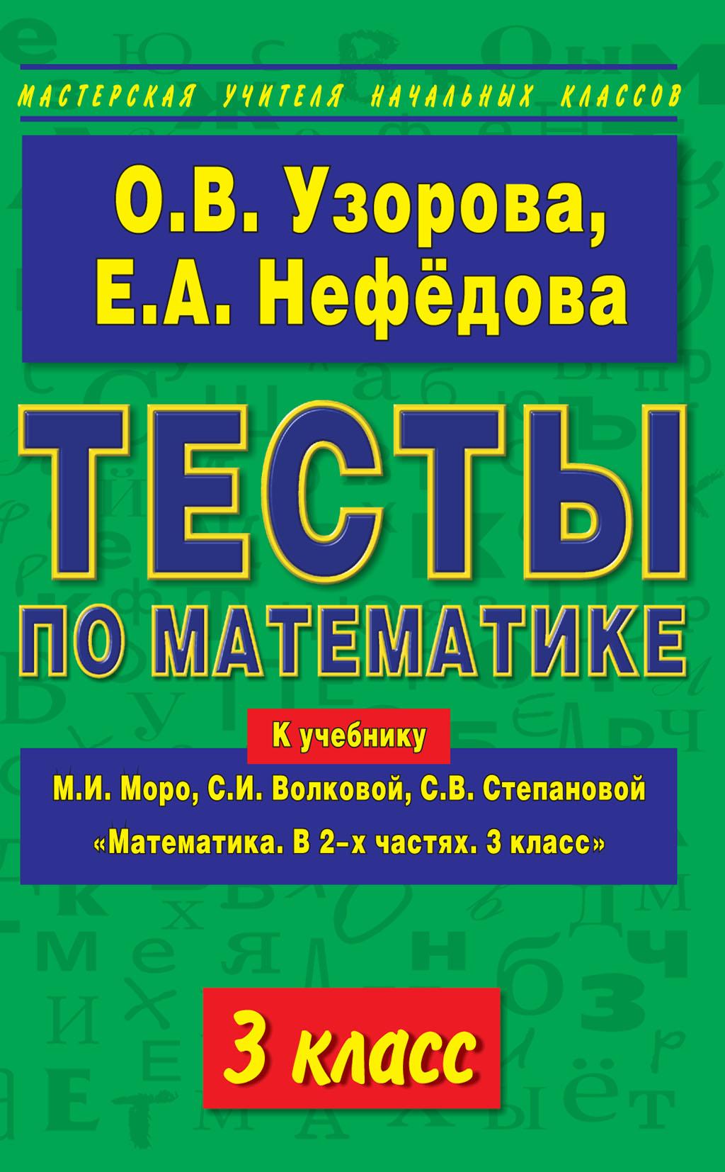О. В. Узорова Тесты по математике. 3 класс. К учебнику М. И. Моро и др. «Математика. В 2-х частях. 3 класс»