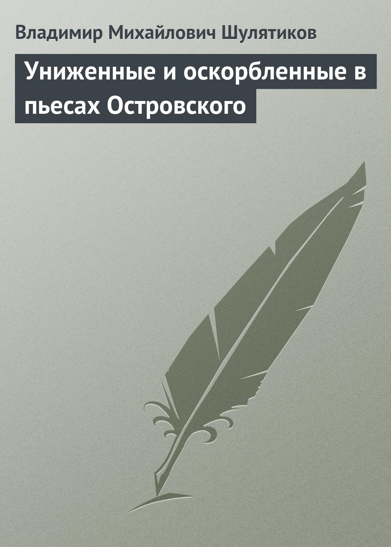 Владимир Михайлович Шулятиков Униженные и оскорбленные в пьесах Островского цена