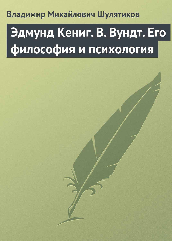 Владимир Михайлович Шулятиков Эдмунд Кениг. В. Вундт. Его философия и психология цена