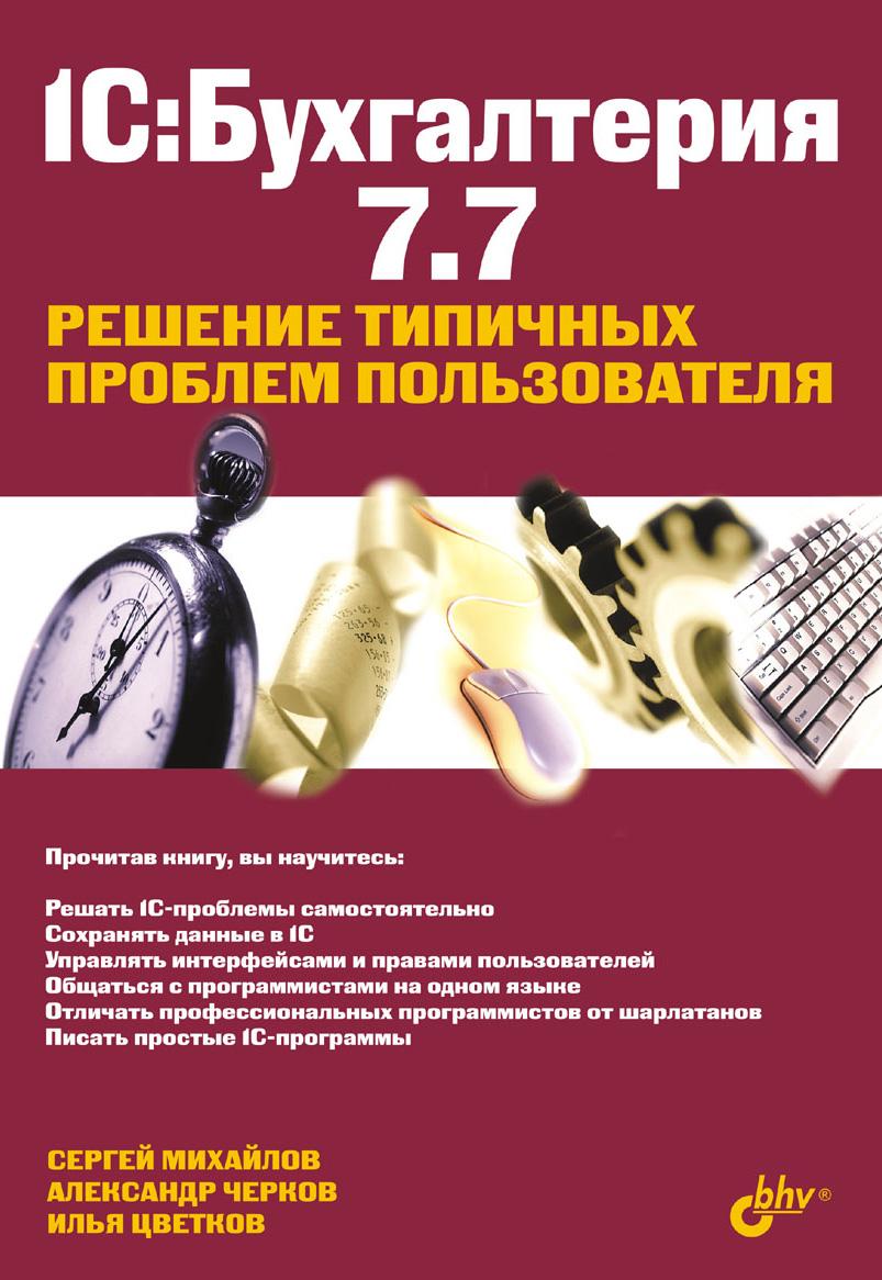 Илья Цветков 1С:Бухгалтерия 7.7. Решение типичных проблем пользователя