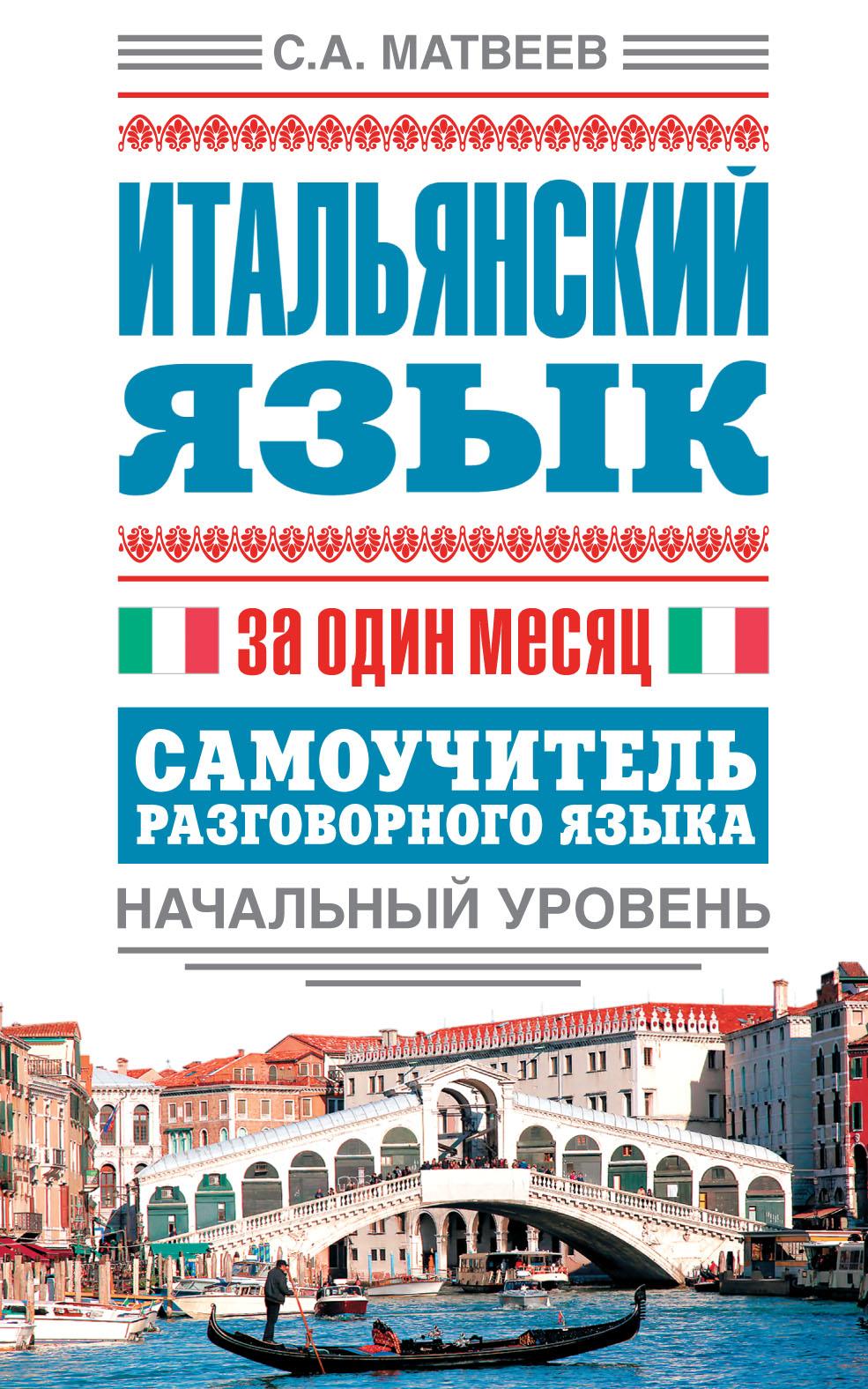 С. А. Матвеев Итальянский язык за один месяц. Самоучитель разговорного языка. Начальный уровень