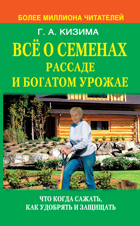 Галина Кизима Все о семенах, рассаде и богатом урожае все о выращивании цветов