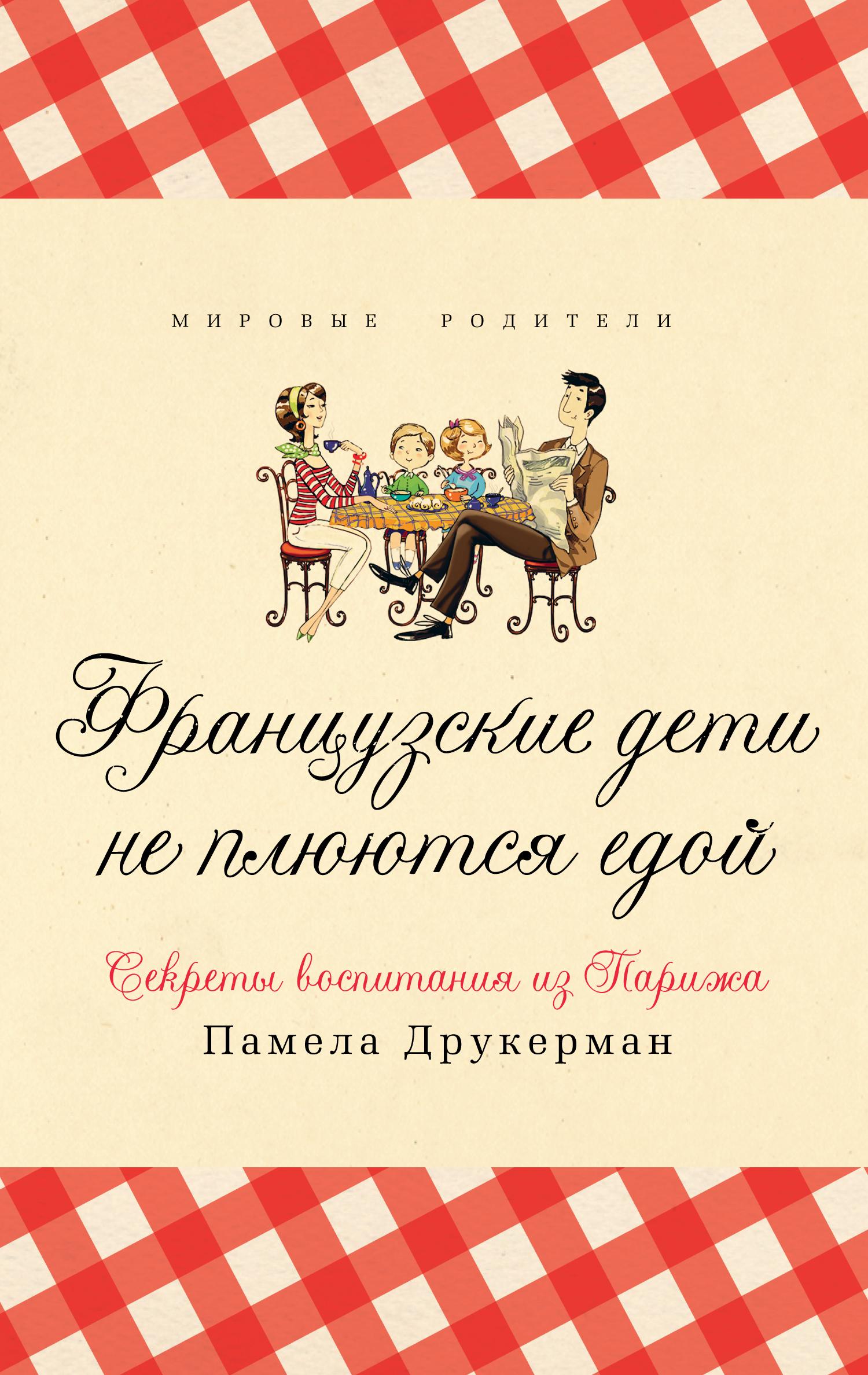 Памела Друкерман Французские дети не плюются едой. Секреты воспитания из Парижа французские дети не плюются едой секреты воспитания из парижа
