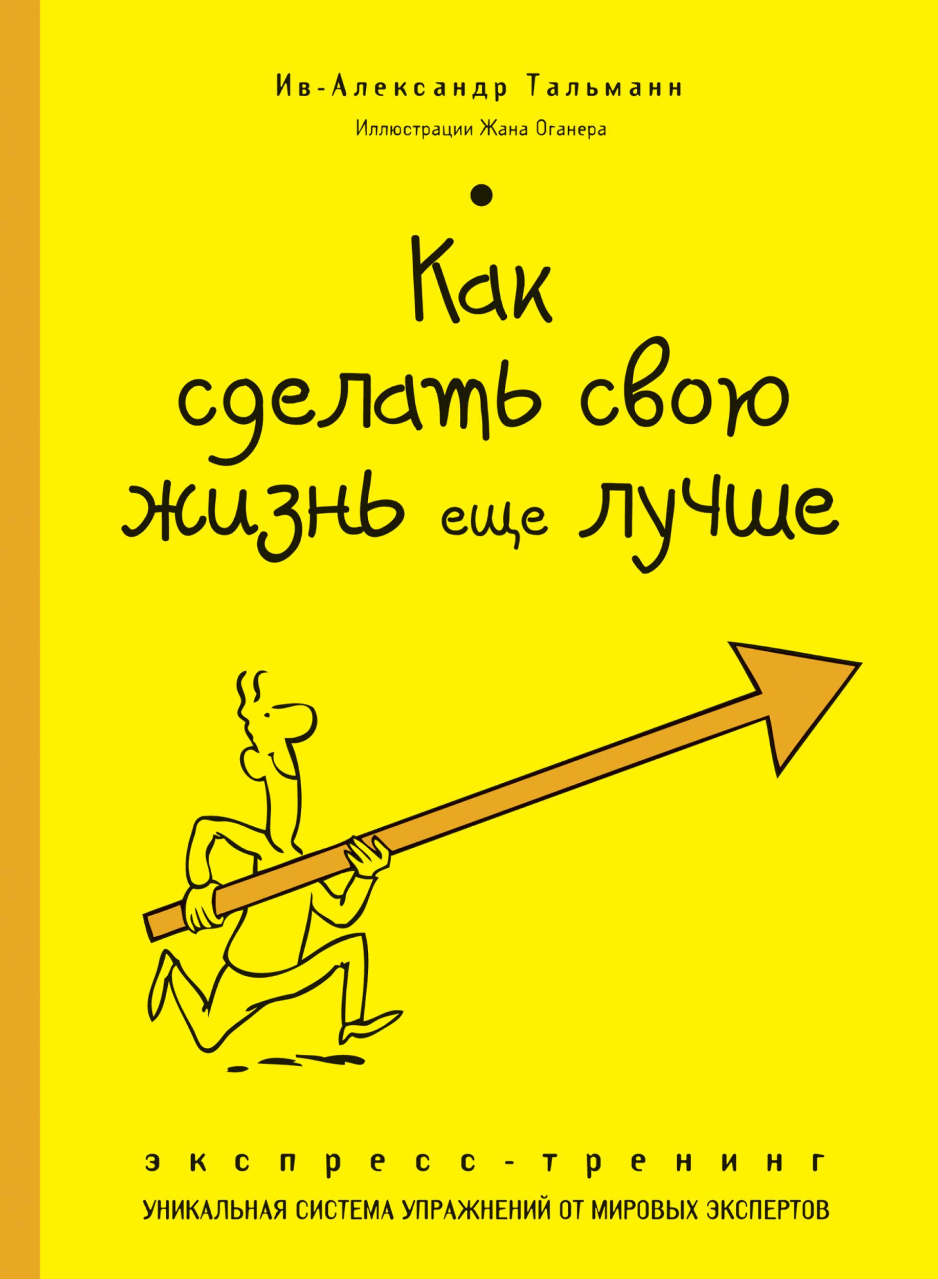 Ив-Александр Тальманн Как сделать свою жизнь еще лучше. Экспресс-тренинг ив александр тальманн как стать счастливым экспресс тренинг
