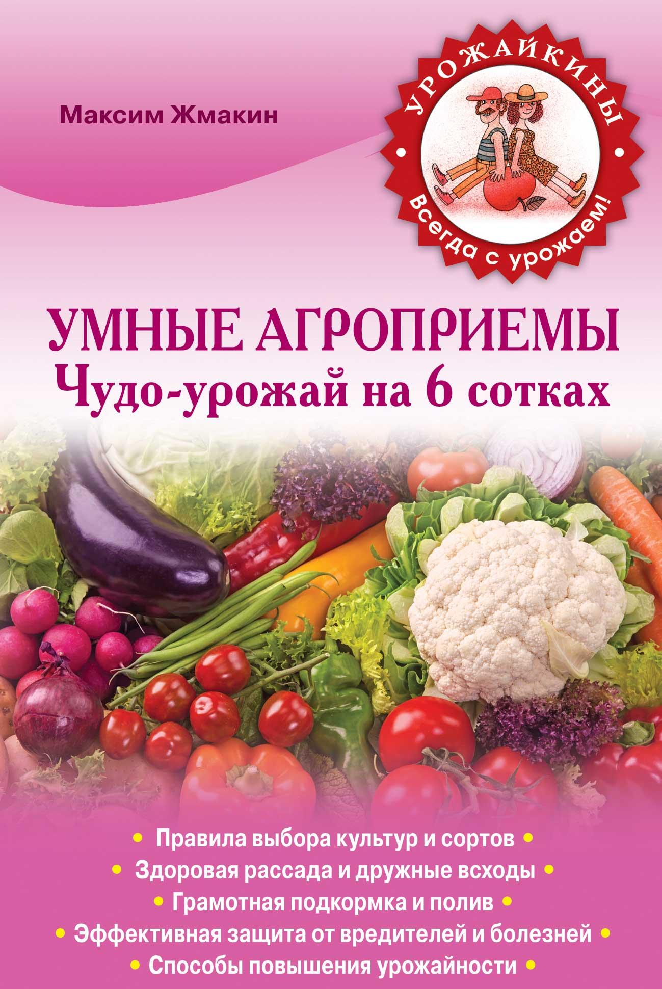 Максим Жмакин Умные агроприемы. Чудо-урожай на 6 сотках галина серикова чудо урожай на 6 сотках