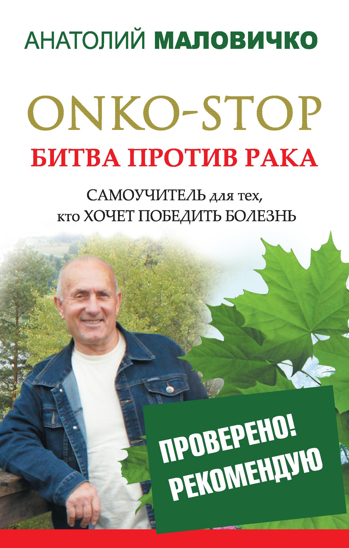 Анатолий Маловичко ONKO-STOP. Битва против рака. Самоучитель для тех, кто хочет победить болезнь лао минь большая книга су джок атлас целительных точек для здоровья и долголетия