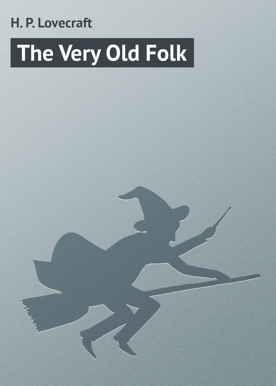купить Howard Phillips Lovecraft The Very Old Folk онлайн