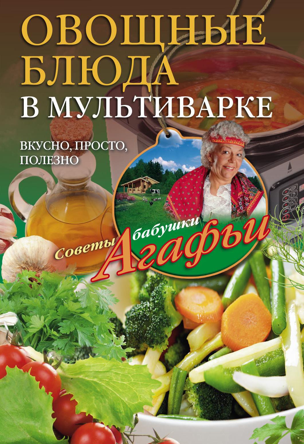 Агафья Звонарева Овощные блюда в мультиварке. Вкусно, просто, полезно