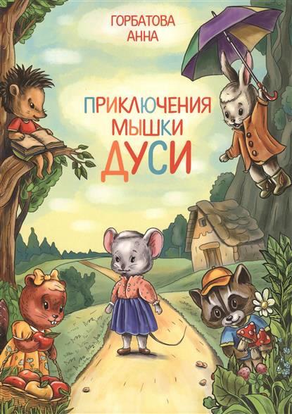 Анна Горбатова Приключения мышки Дуси
