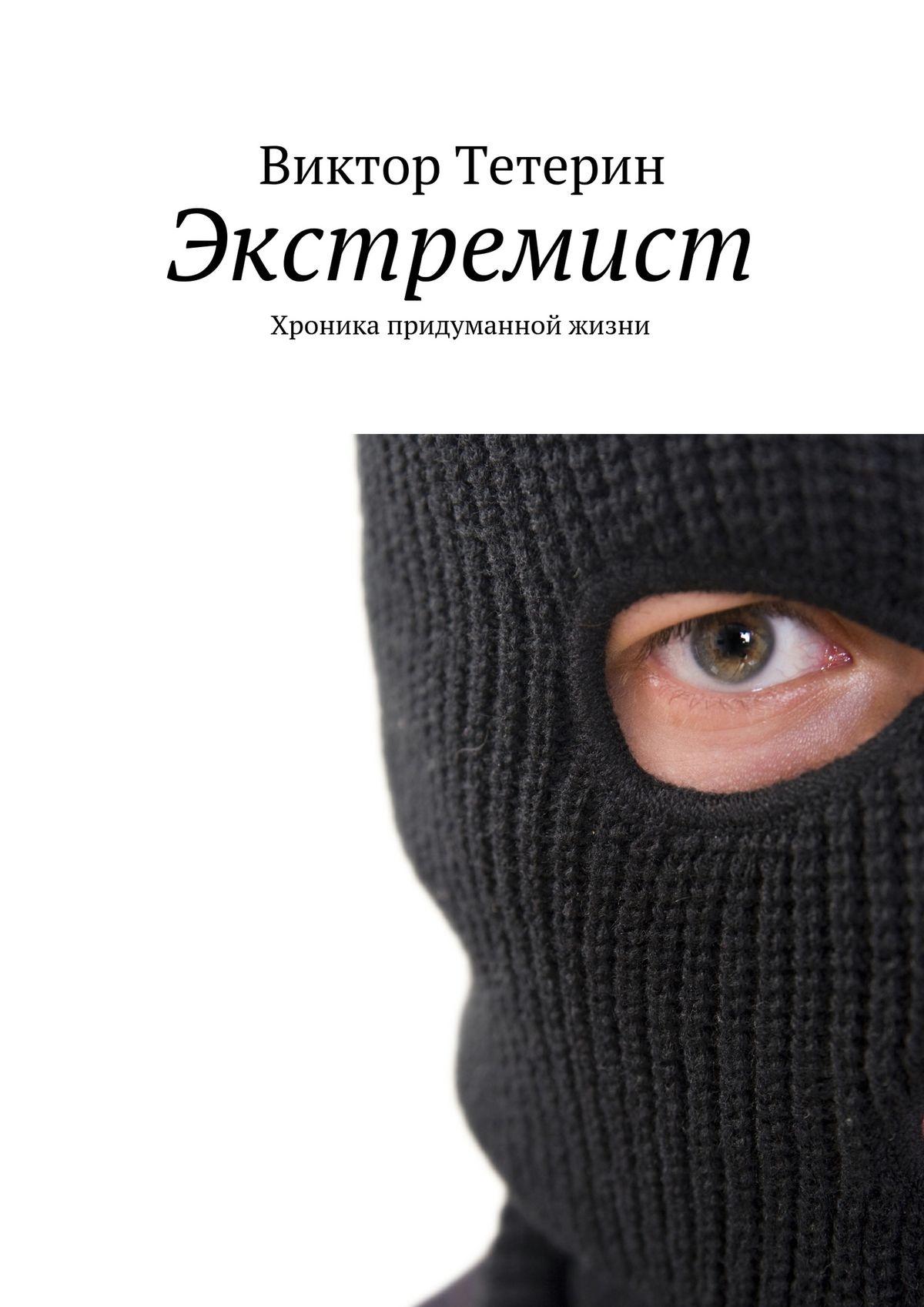 Виктор Тетерин Экстремист. Хроника придуманной жизни