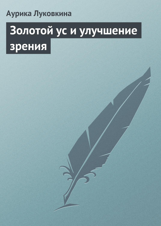 Аурика Луковкина Золотой ус и улучшение зрения гейден к рецепты для улучшения зрения