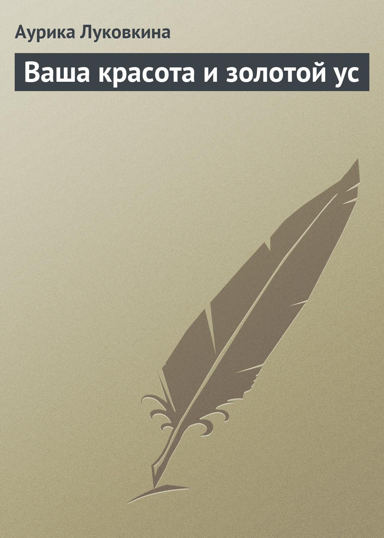 Аурика Луковкина Ваша красота и золотой ус аурика луковкина золотой ус и сердечно сосудистые заболевания