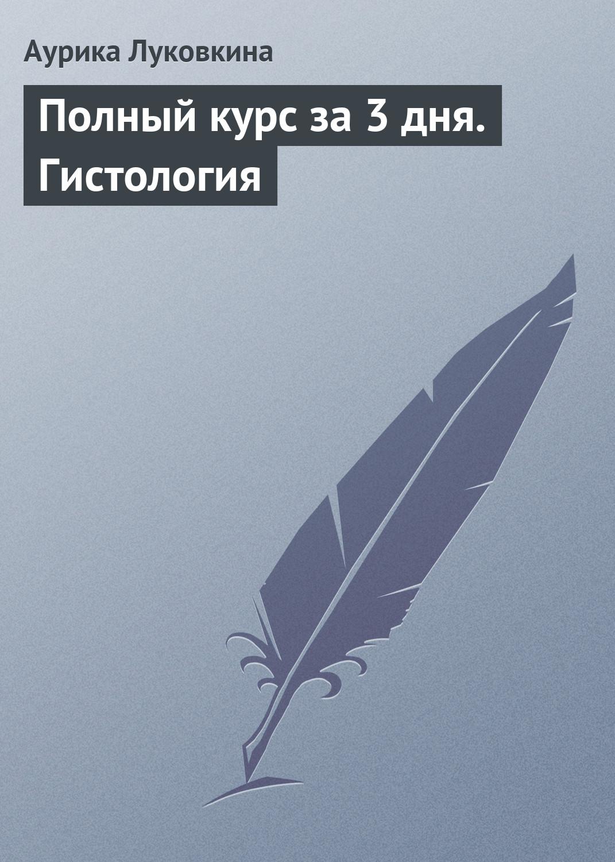 Аурика Луковкина Полный курс за 3 дня. Гистология м в яковлев полный курс за 3 дня анатомия человека