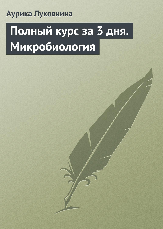 Аурика Луковкина Полный курс за 3 дня. Микробиология
