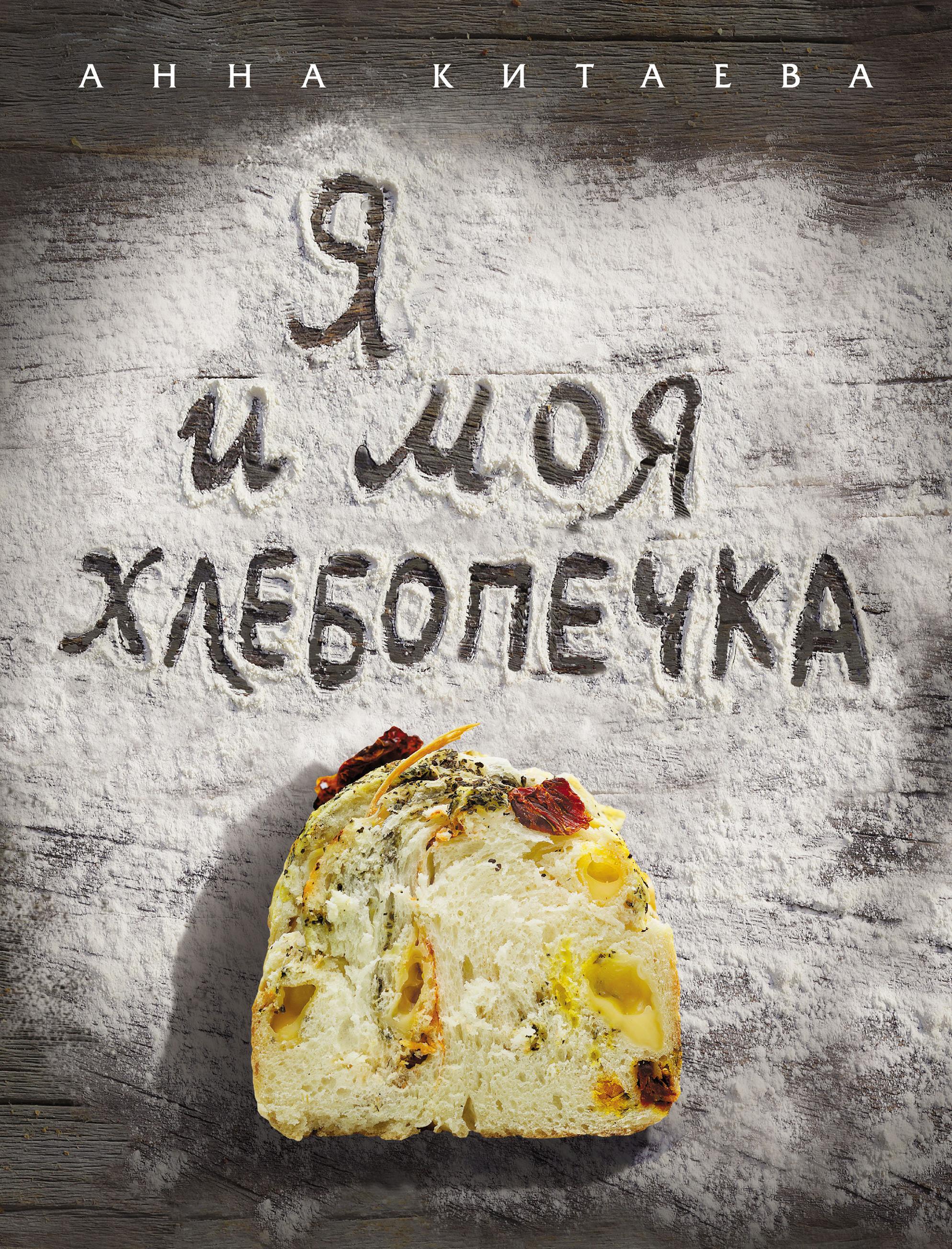 Анна Китаева Я и моя хлебопечка анна китаева я и моя хлебопечка искусство домашнего хлеба