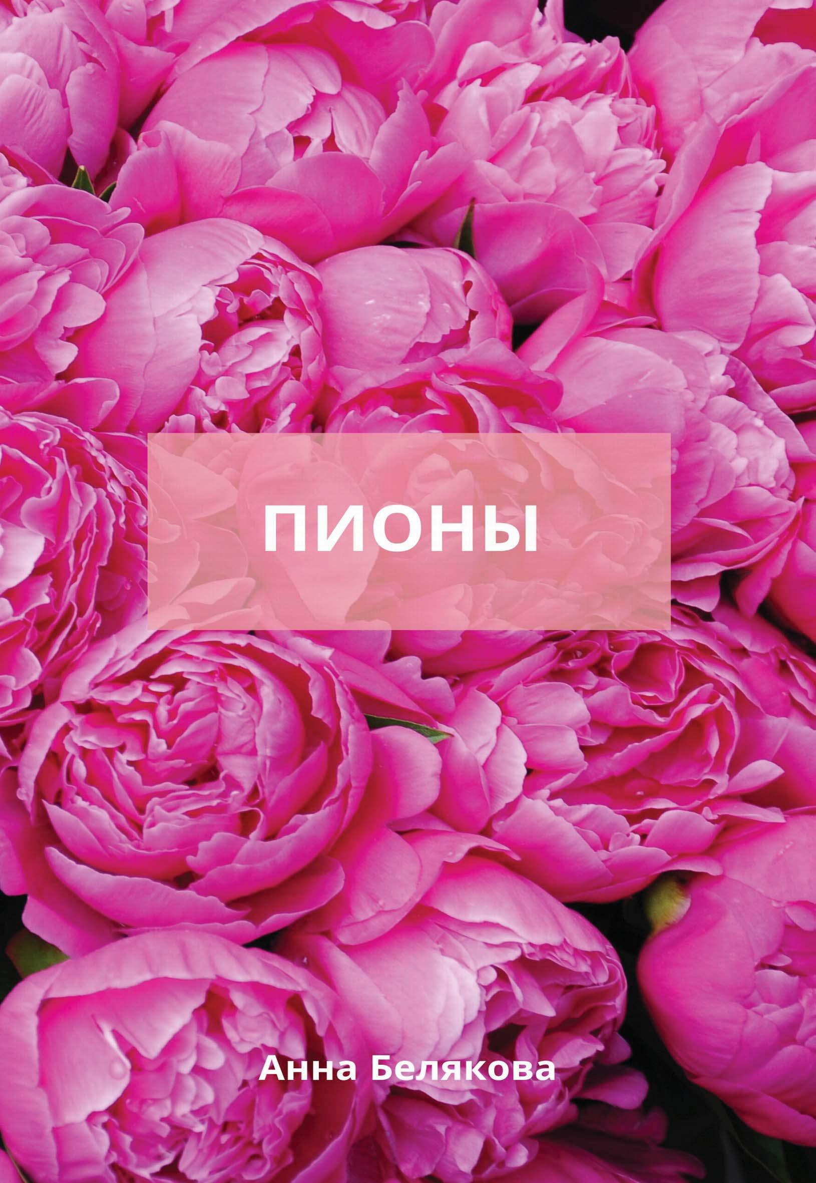 Анна Белякова Пионы для цветника и букета все о выращивании цветов