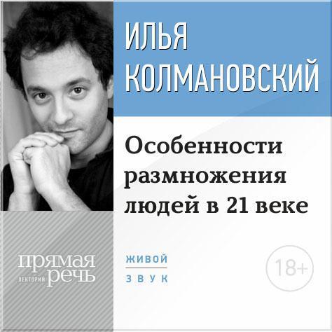 Илья Колмановский Лекция 18+ «Особенности размножения людей в 21 веке» цены онлайн