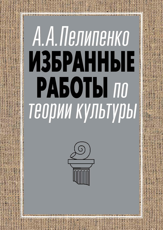 Андрей Пелипенко Избранные работы по теории культуры цена в Москве и Питере