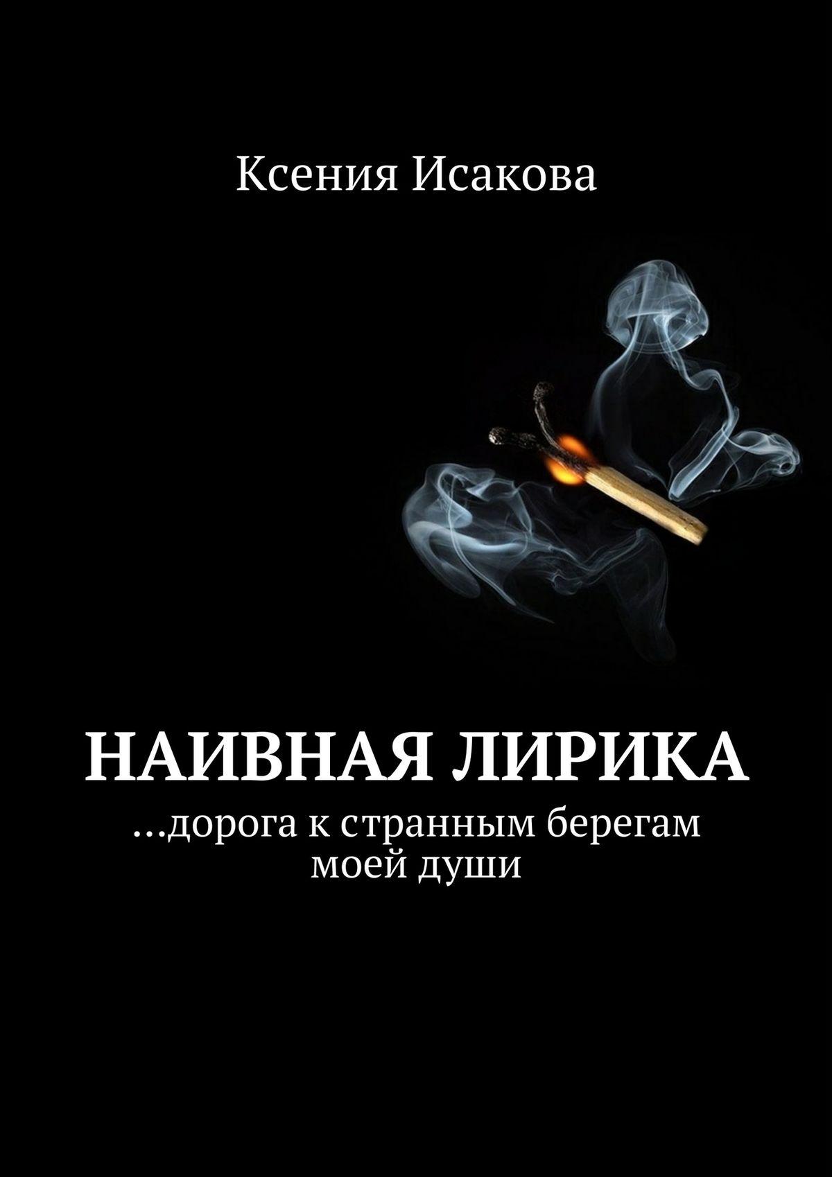Ксения Исакова Наивная лирика …дорога к странным берегам моей души цены