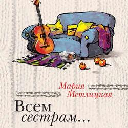 Метлицкая Мария Всем сестрам... обложка