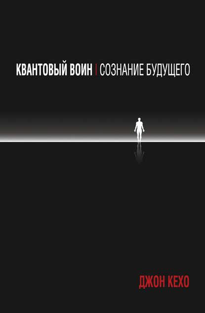 Джон Кехо. Квантовый воин: сознание будущего