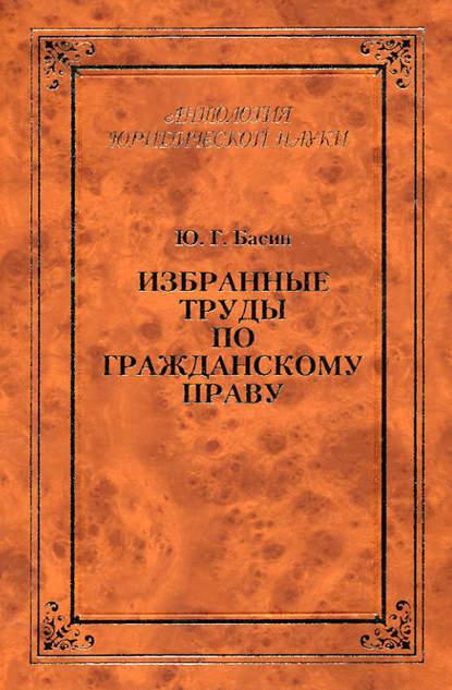 Фото - Ю. Г. Басин Избранные труды по гражданскому праву прохоров ю е семь прогулок по москве учебный видеофильм dvd pdf приложение