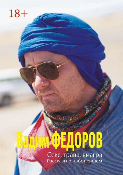Вадим Фёдоров Секс, трава, виагра вадим беликов имплантат книга первая