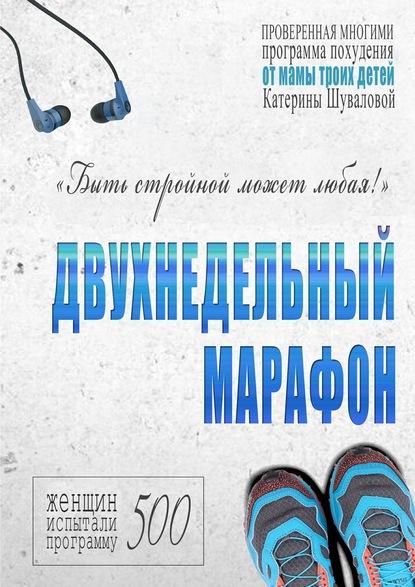 Катерина Шувалова Двухнедельный марафон. Проверенная многими программа похудения от мамы троих детей