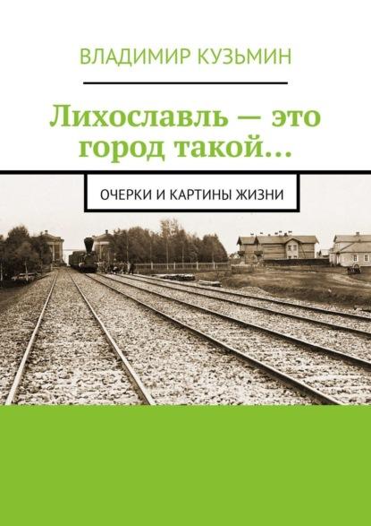 Владимир Кузьмин Лихославль– это город такой… Очерки икартины жизни