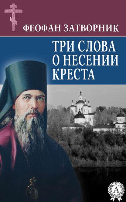 cвятитель Феофан Затворник Три слова о несении креста cвятитель феофан затворник душа и ангел