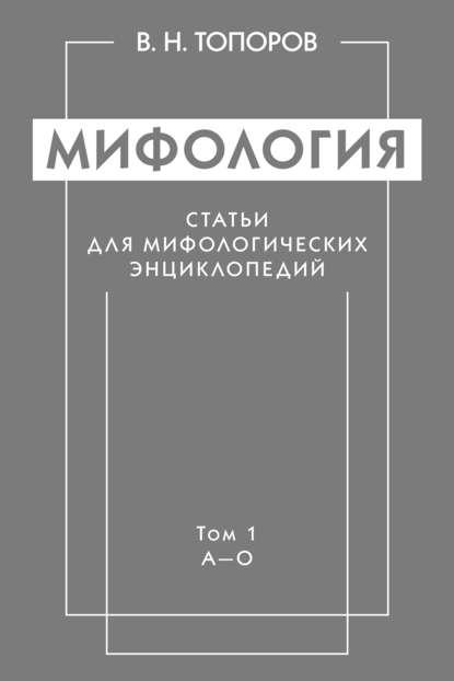 Мифология. Статьи для мифологических энциклопедий. Том 1. А–О