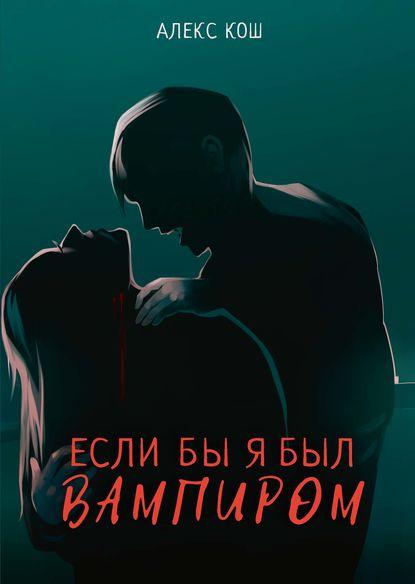 Алекс Кош — Если бы я был вампиром
