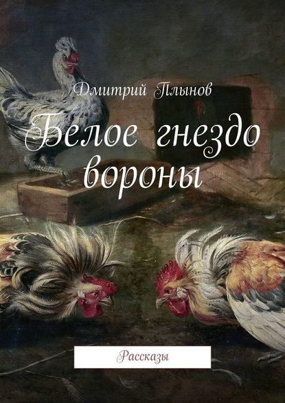 Фото - Дмитрий Плынов Белое гнездо вороны дмитрий плынов обреченный на бескорыстие