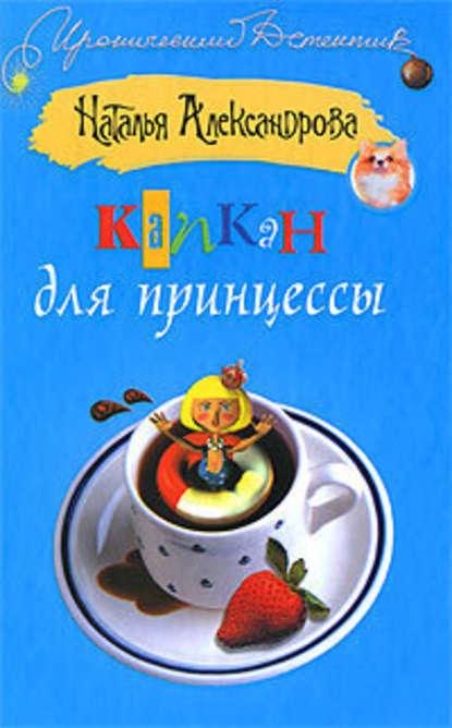 Наталья Александрова Капкан для принцессы наталья александрова капкан для маньяка
