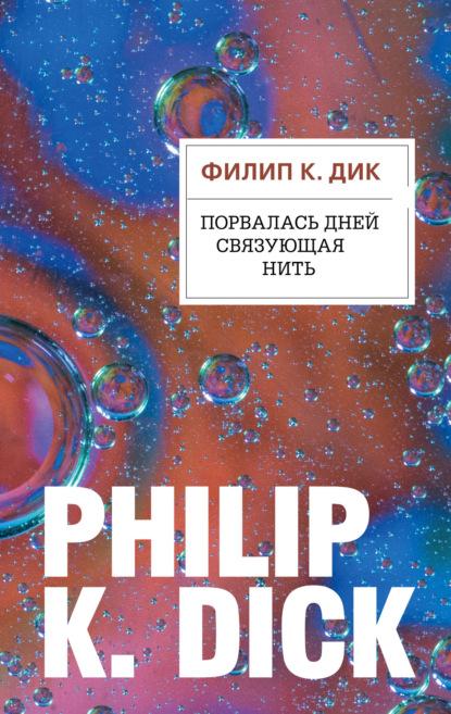 Филип Дик. Порвалась дней связующая нить