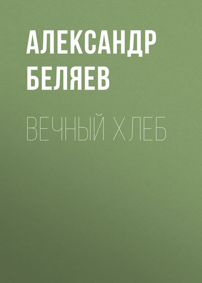 Александр Беляев. Вечный хлеб